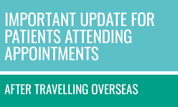 Important update for patients attending appointments after travelling overseas